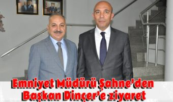 Emniyet Müdürü Şahne'den Başkan Dinçer'e ziyaret