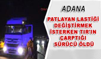 Adana - Patlayan lastiği değiştirmek isterken TIR'ın çarptığı sürücü öldü