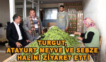 Turgut, Atayurt meyve ve sebze halini ziyaret etti